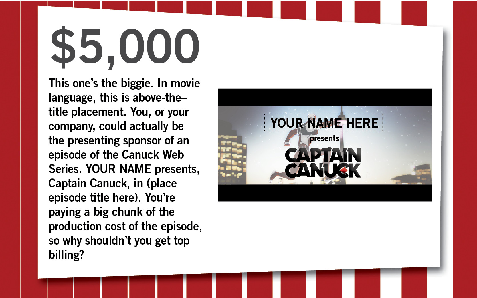 This one's the biggie. In movie language, this is above-the–title placement. You, or your company, could actually be the presenting sponsor of an episode of the Canuck Web Series. YOUR NAME presents, Captain Canuck, in (place episode title here). You're paying a big chunk of the production cost of the episode, so why shouldn't you get top billing?