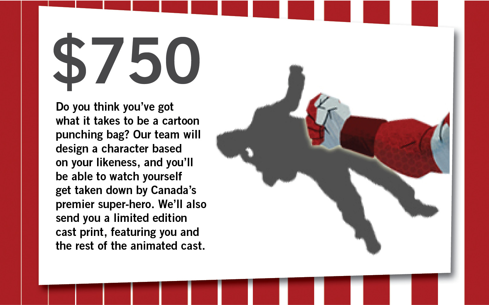 Do you think you've got what it takes to be a cartoon punching bag? Our team will design a character based on your likeness, and you'll be able to watch yourself get taken down by Canada's premier super-hero. We'll also send you a limited edition cast print, featuring you and the rest of the animated cast.