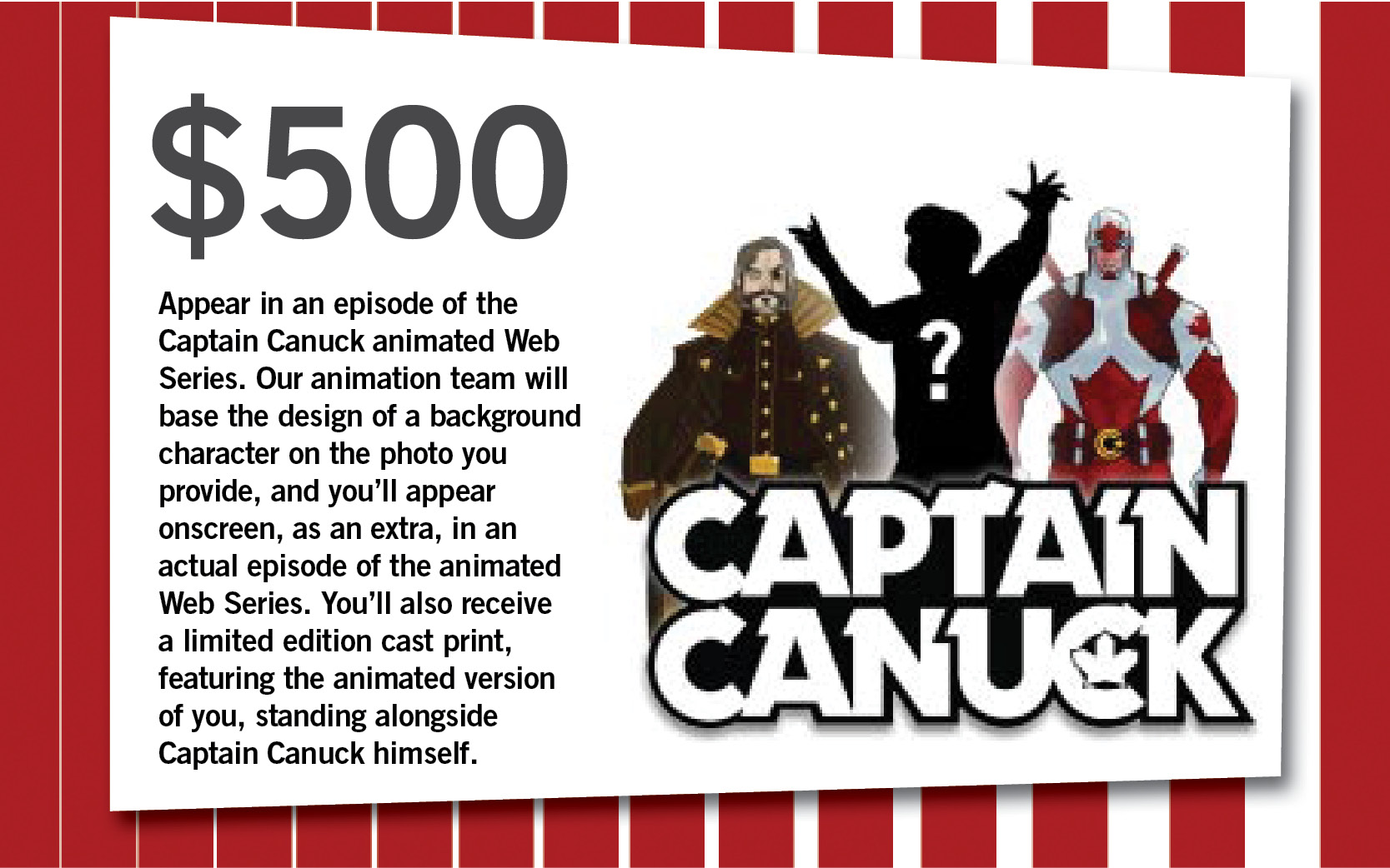 Appear in an episode of the Captain Canuck animated Web Series. Our animation team will base the design of a background character on the photo you provide, and you'll appear onscreen, as an extra, in an actual episode of the animated Web Series. You'll also receive a limited edition cast print, featuring the animated version of you, standing alongside Captain Canuck himself.