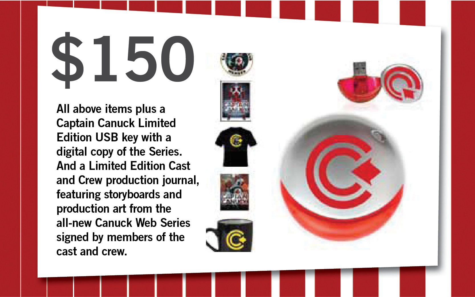 All above items plus a Captain Canuck Limited Edition USB key with a digital copy of the Series. And a Limited Edition Cast and Crew production journal, featuring storyboards and production art from the all-new Canuck Web Series signed by members of the cast and crew.