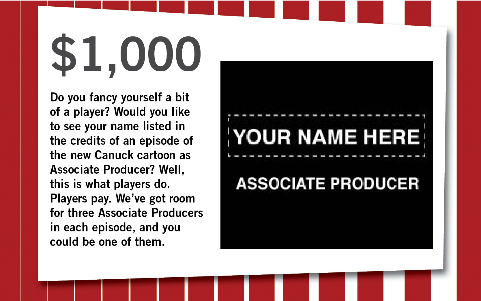 Do you fancy yourself a bit of a player? Would you like to see your name listed in the credits of an episode of the new Canuck cartoon as Associate Producer? Well, this is what players do. Players pay. We've got room for three Associate Producers in each episode, and you could be one of them.