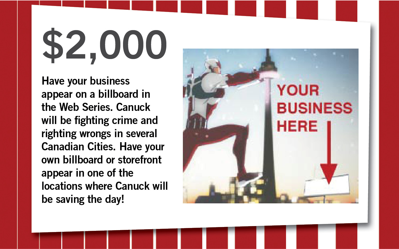 Have your business appear on a billboard in the Web Series. Canuck will be fighting crime and righting wrongs in several Canadian Cities. Have your own billboard or storefront appear in one of the locations where Canuck will be saving the day!